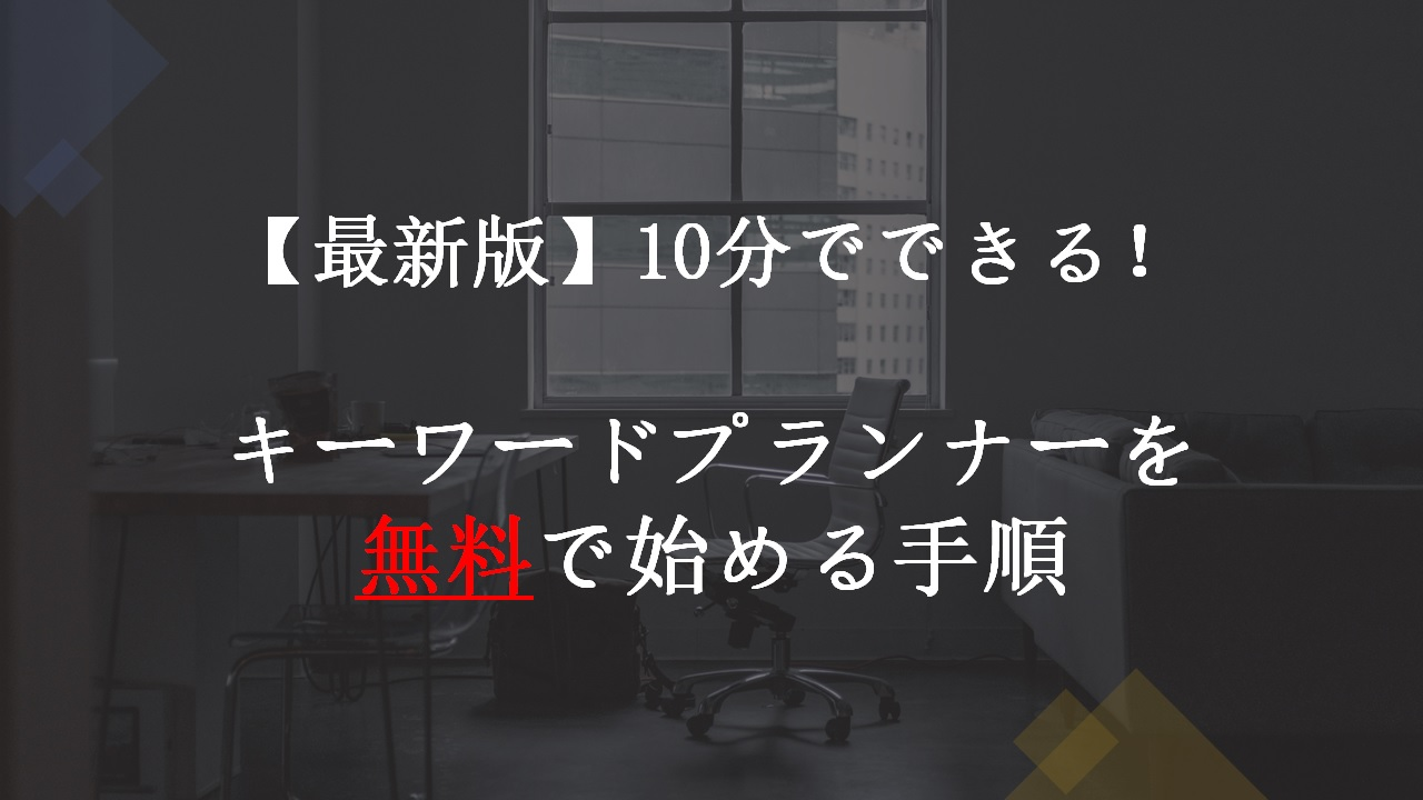 【最新版】10分でできる!キーワードプランナーを無料で始める手順